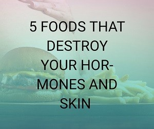 5 Foods That Destroy Your Hormones And Skin