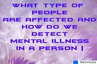 What type of people are affected by mental illness? | And How do we detect mental illness in a person |