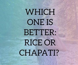 Which one is Better: Rice or Chapati?